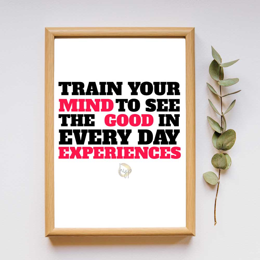 Train your mind to see the good in every day experiences quote